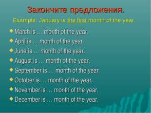 Закончите предложения. Example: January is the first month of the year. March
