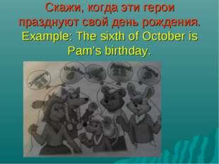 Скажи, когда эти герои празднуют свой день рождения. Example: The sixth of Oc