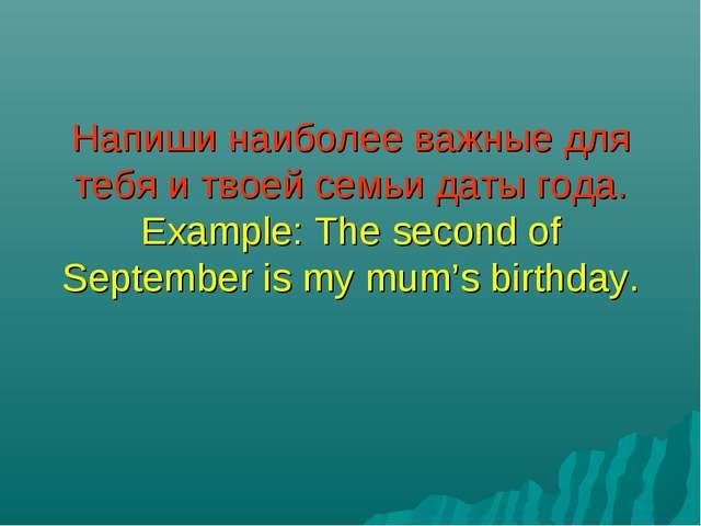 Напиши наиболее важные для тебя и твоей семьи даты года. Example: The second...