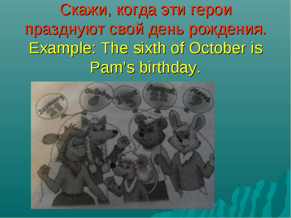 Скажи, когда эти герои празднуют свой день рождения. Example: The sixth of Oc...