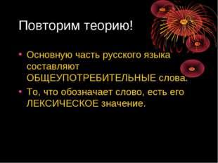 Повторим теорию! Основную часть русского языка составляют ОБЩЕУПОТРЕБИТЕЛЬНЫЕ