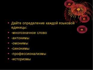 Дайте определение каждой языковой единицы: -многозначное слово -антонимы -омо