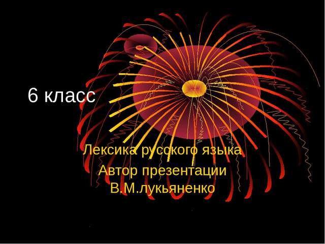 6 класс Лексика русского языка Автор презентации В.М.лукьяненко