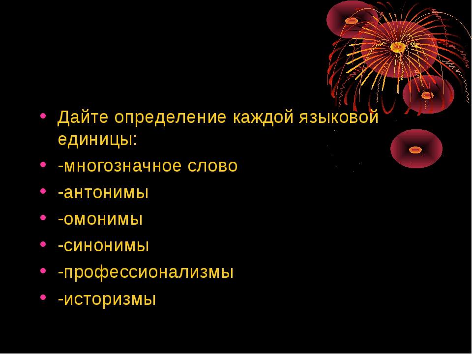 Дайте определение каждой языковой единицы: -многозначное слово -антонимы -омо...