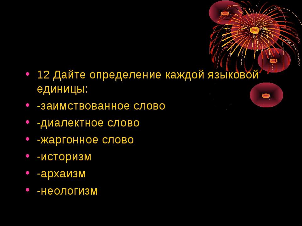 12 Дайте определение каждой языковой единицы: -заимствованное слово -диалектн...