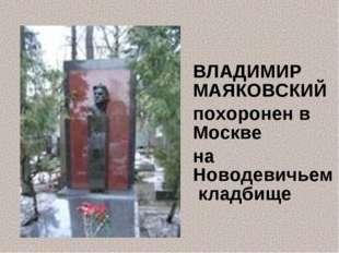 ВЛАДИМИР МАЯКОВСКИЙ похоронен в Москве на Новодевичьем кладбище