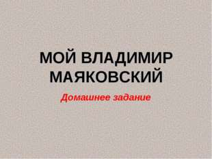МОЙ ВЛАДИМИР МАЯКОВСКИЙ Домашнее задание