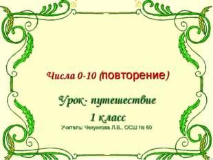 Числа 0-10 (повторение) Урок- путешествие 1 класс Учитель: Чекункова Л.В., О