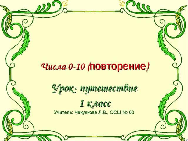 Числа 0-10 (повторение) Урок- путешествие 1 класс Учитель: Чекункова Л.В., О...