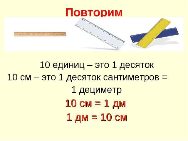 Повторим 10 единиц – это 1 десяток 10 см – это 1 десяток сантиметров = 1 деци...