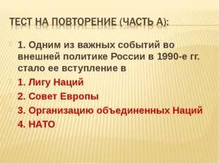 1. Одним из важных событий во внешней политике России в 1990-е гг. стало ее в