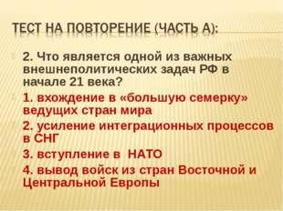2. Что является одной из важных внешнеполитических задач РФ в начале 21 века?