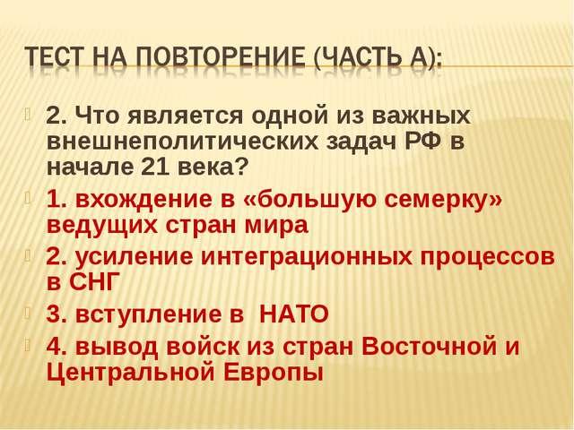 2. Что является одной из важных внешнеполитических задач РФ в начале 21 века?...