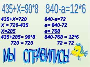 435+Х=720 Х = 720-435 Х=285 435+285= 90*8 720 = 720 840-а=72 а= 840-72 а= 768