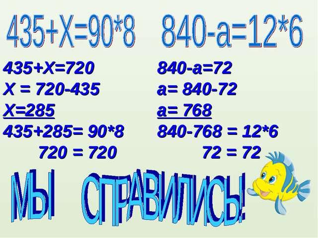 435+Х=720 Х = 720-435 Х=285 435+285= 90*8 720 = 720 840-а=72 а= 840-72 а= 768...