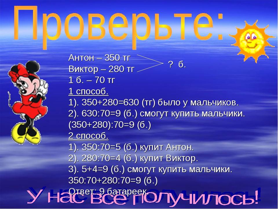 Антон – 350 тг Виктор – 280 тг 1 б. – 70 тг 1 способ. 1). 350+280=630 (тг) бы...