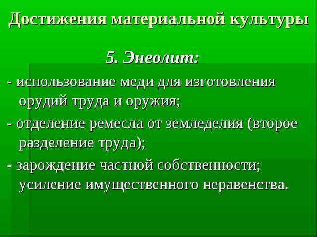 Достижения материальной культуры 5. Энеолит: - использование меди для изготов...