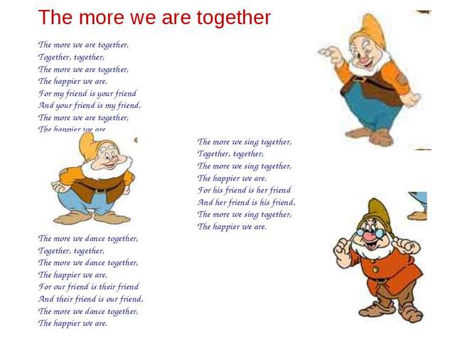 The more we are together The more we are together, Together, together, The mo...