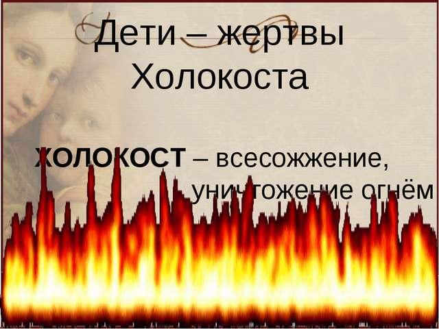 Дети – жертвы Холокоста ХОЛОКОСТ – всесожжение, уничтожение огнём