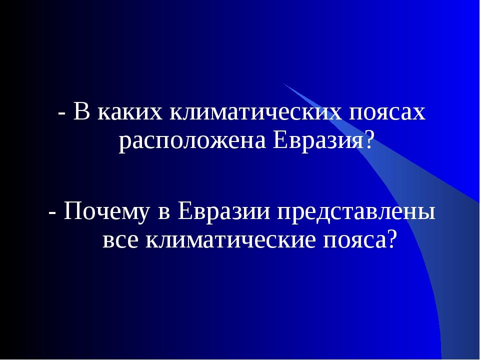 - В каких климатических поясах расположена Евразия? - Почему в Евразии предс...