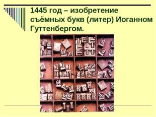 1445 год – изобретение съёмных букв (литер) Иоганном Гуттенбергом.