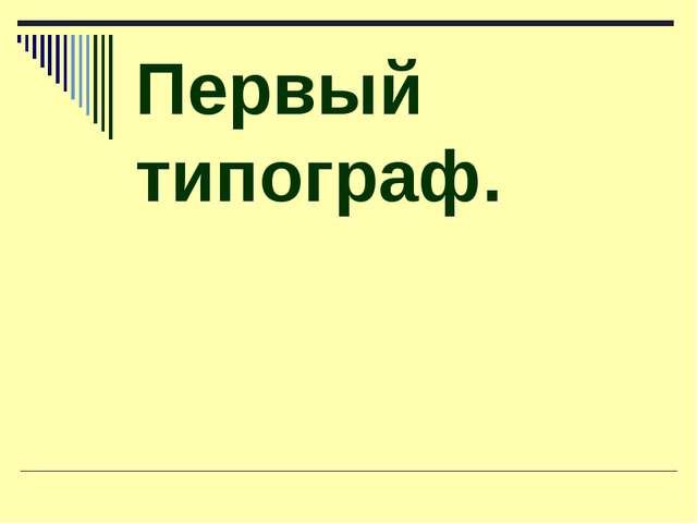 Первый типограф.