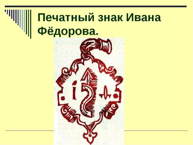 Печатный знак Ивана Фёдорова.