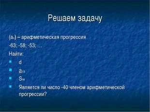 Решаем задачу (an) – арифметическая прогрессия -63; -58; -53; … Найти: d a15
