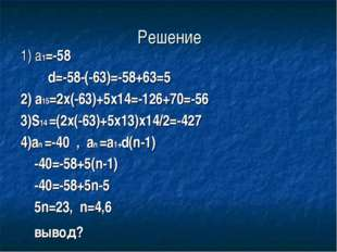 Решение 1) a1=-58 d=-58-(-63)=-58+63=5 2) a15=2x(-63)+5x14=-126+70=-56 3)S14