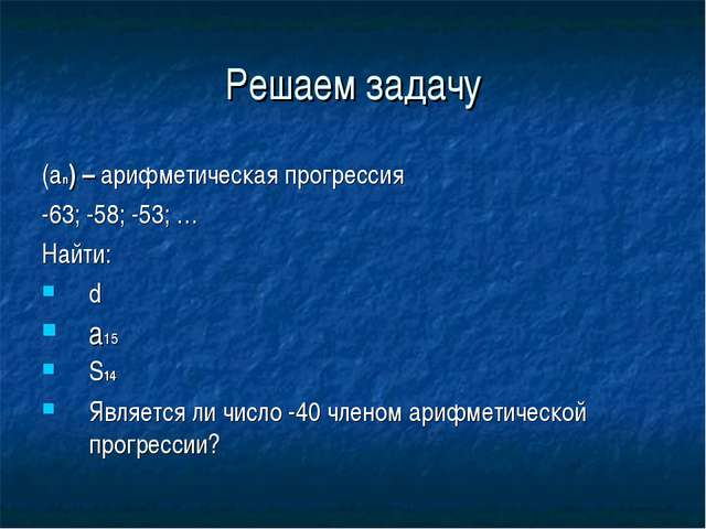 Решаем задачу (an) – арифметическая прогрессия -63; -58; -53; … Найти: d a15...