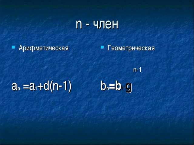 n - член Арифметическая an =a1+d(n-1) Геометрическая n-1 bn=b1*g