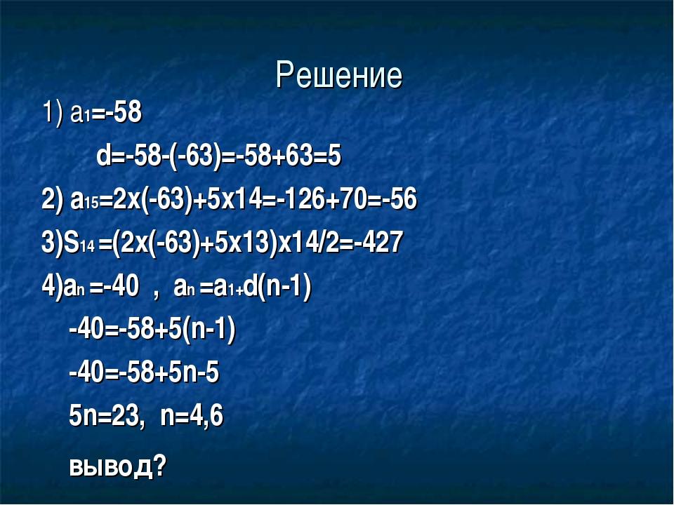 Решение 1) a1=-58 d=-58-(-63)=-58+63=5 2) a15=2x(-63)+5x14=-126+70=-56 3)S14...