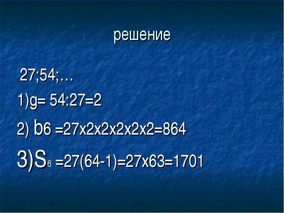 решение 27;54;… 1)g= 54:27=2 2) b6 =27x2x2x2x2x2=864 3)S6 =27(64-1)=27x63=1701