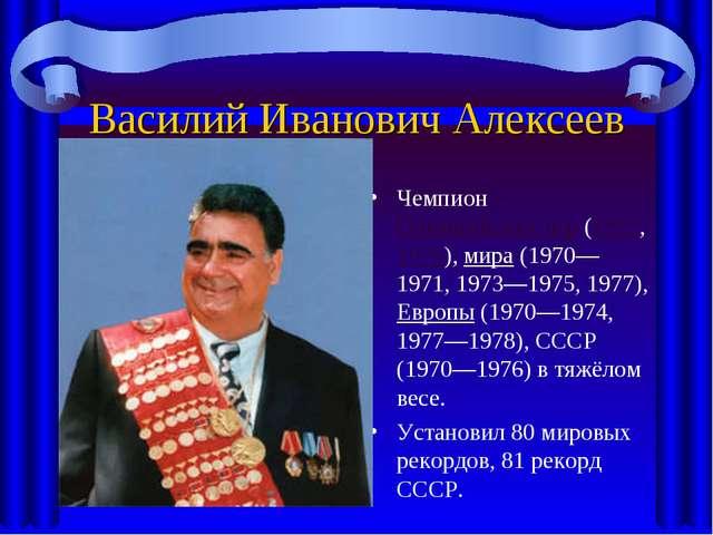 Василий Иванович Алексеев Чемпион Олимпийских игр (1972, 1976), мира (1970—19...