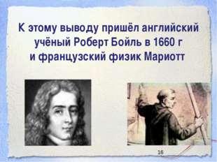 К этому выводу пришёл английский учёный Роберт Бойль в 1660 г и французский ф