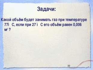 Задачи: Какой объём будет занимать газ при температуре 77◦С, если при 27 ◦С е