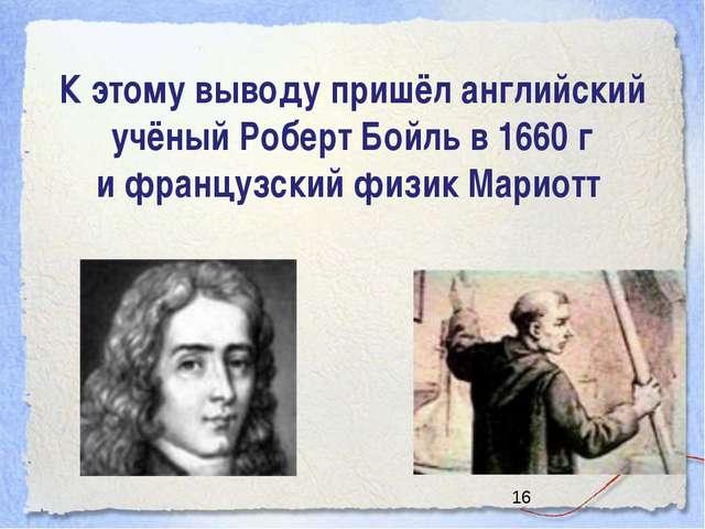 К этому выводу пришёл английский учёный Роберт Бойль в 1660 г и французский ф...