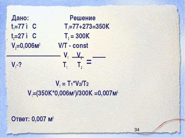 Дано: Решение t1=77 ◦С Т1=77+273=350К t2=27 ◦С Т2 = 300К V2=0,006м3 V/T - con...