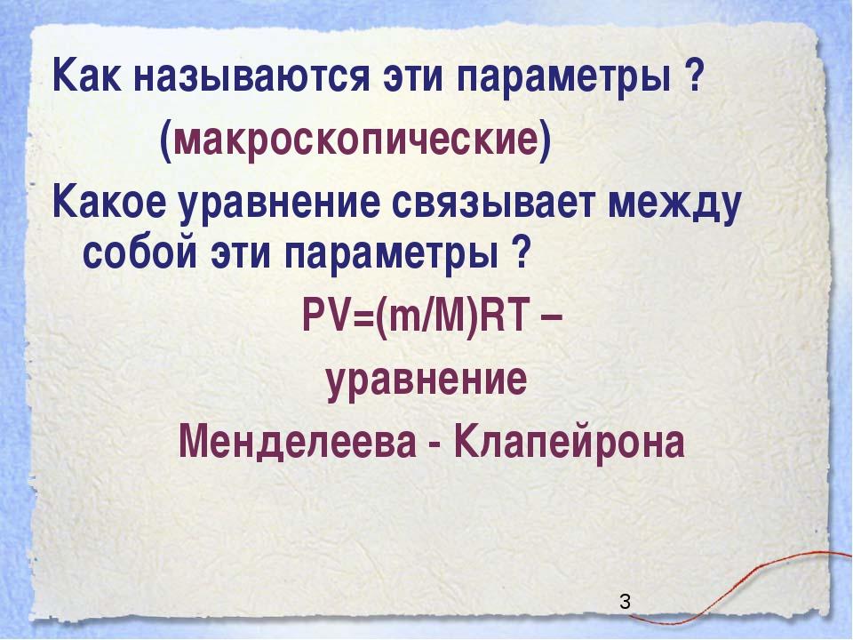 Как называются эти параметры ? (макроскопические) Какое уравнение связывает м...