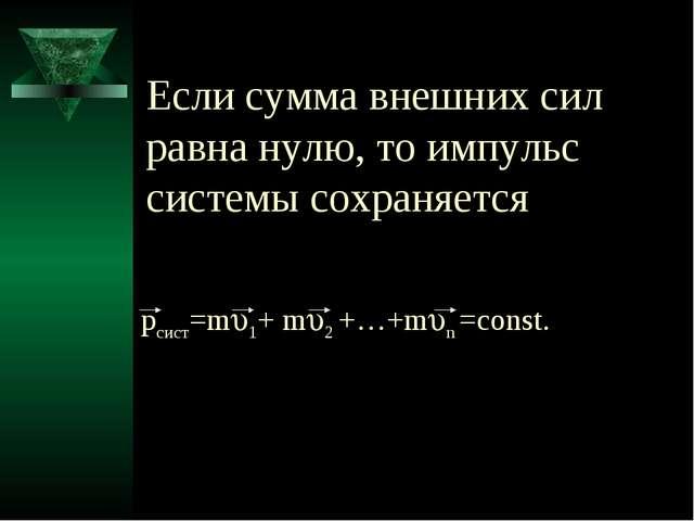 pсист=m1+ m2 +…+mn =const. Если сумма внешних сил равна нулю, то импульс...