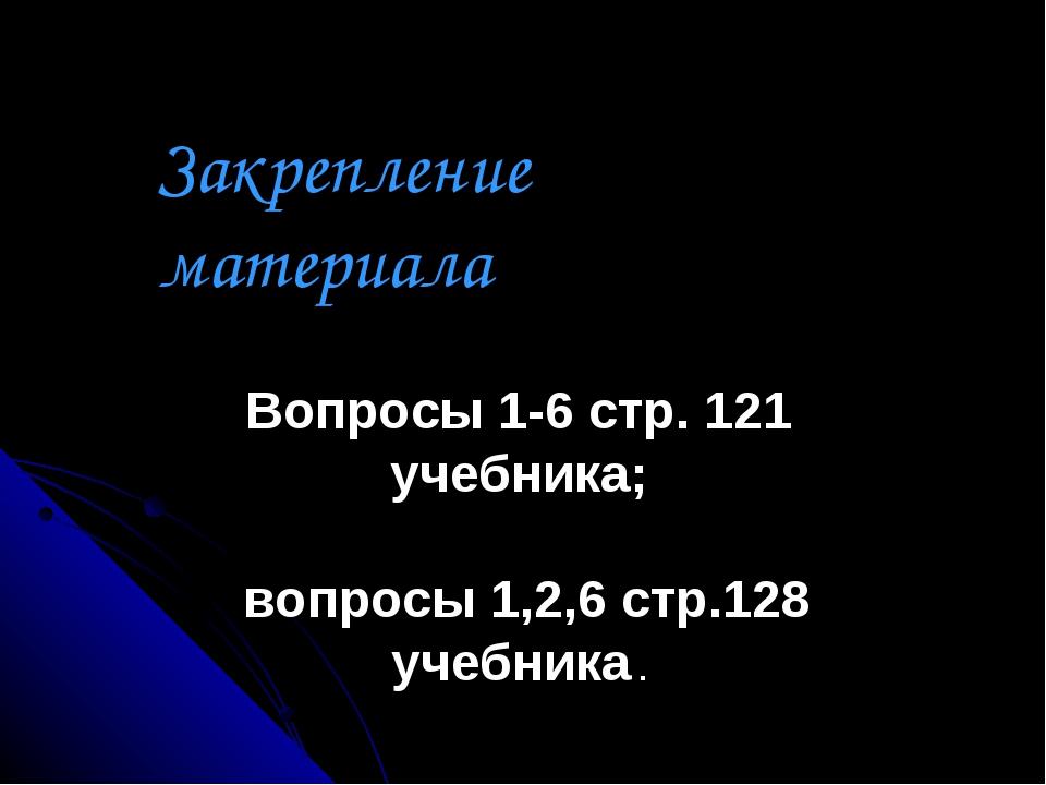 Закрепление материала Вопросы 1-6 стр. 121 учебника; вопросы 1,2,6 стр.128 уч...