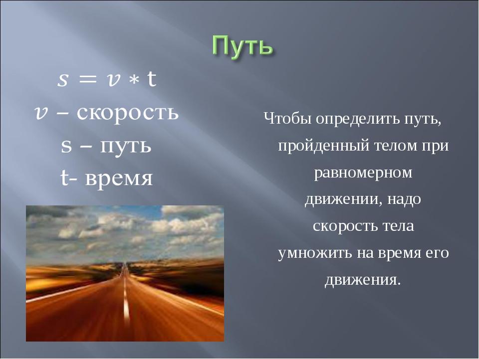 Чтобы определить путь, пройденный телом при равномерном движении, надо скоро...