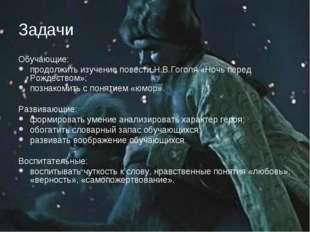 Задачи Обучающие: продолжить изучение повести Н.В.Гоголя «Ночь перед Рождеств