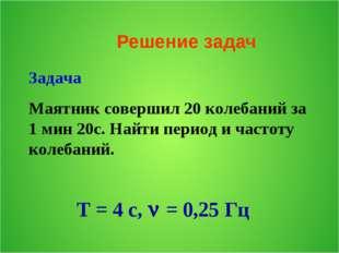 Решение задач Задача Маятник совершил 20 колебаний за 1 мин 20с. Найти период