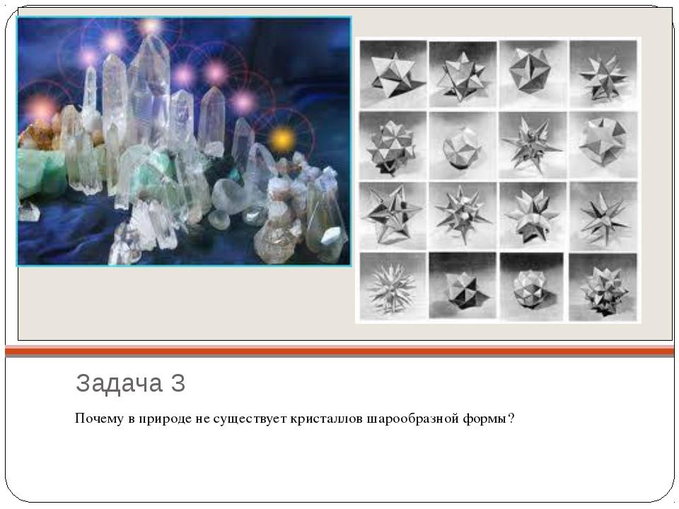 Задача 3 Почему в природе не существует кристаллов шарообразной формы?
