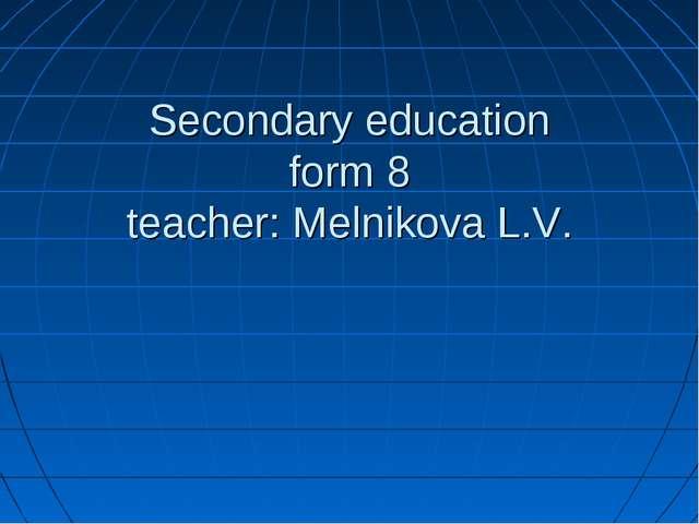 Secondary education form 8 teacher: Melnikova L.V.