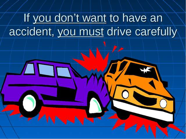 If you don't want to have an accident, you must drive carefully
