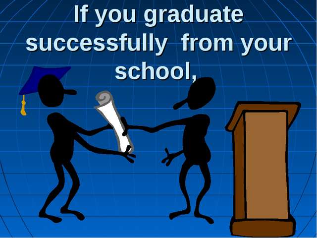 If you graduate successfully from your school,