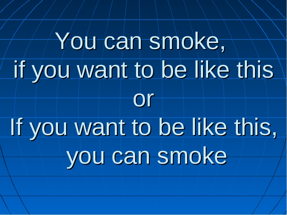 You can smoke, if you want to be like this or If you want to be like this, yo...