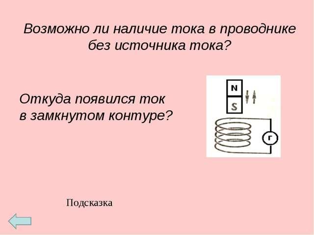Возможно ли наличие тока в проводнике без источника тока? Откуда появился ток...